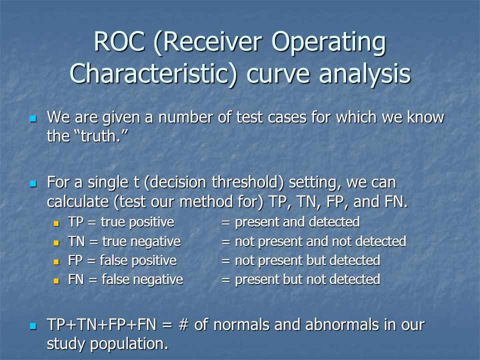 ROC (Receiver Operating Characteristic) curve analysis We are given a number of test cases for which we know the truth. We are given a number of test cases for which we know the truth. For a single t (decision threshold) setting, we can calculate (test our method for) TP, TN, FP, and FN.