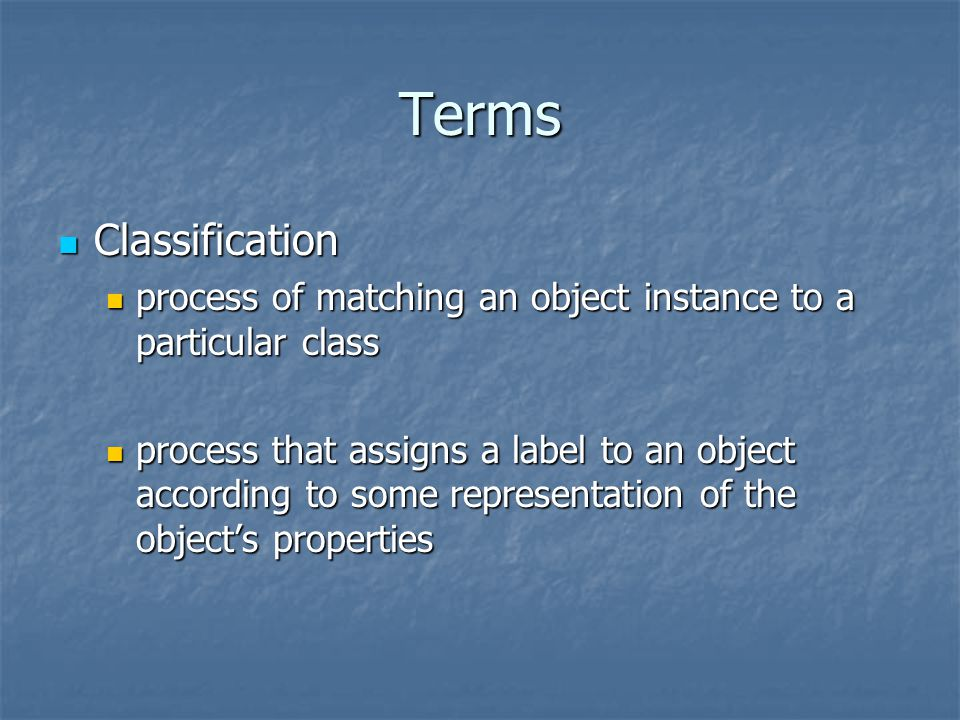 Terms Classification Classification process of matching an object instance to a particular class process of matching an object instance to a particular class process that assigns a label to an object according to some representation of the object's properties process that assigns a label to an object according to some representation of the object's properties