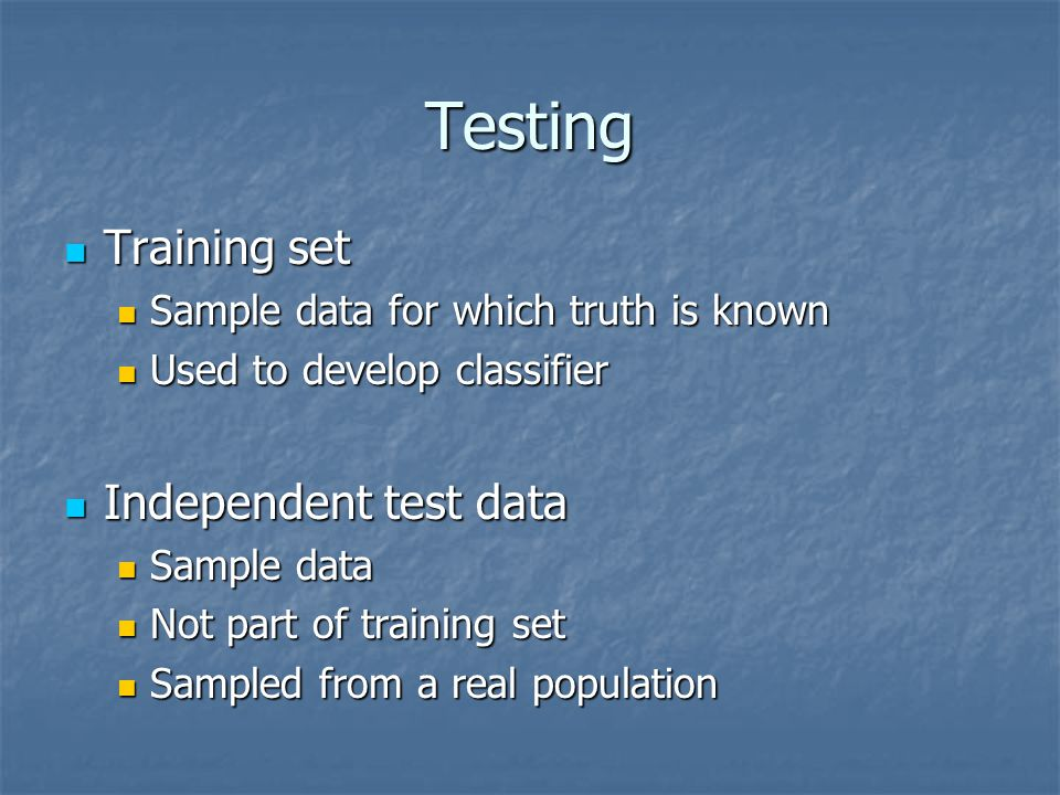 Testing Training set Training set Sample data for which truth is known Sample data for which truth is known Used to develop classifier Used to develop classifier Independent test data Independent test data Sample data Sample data Not part of training set Not part of training set Sampled from a real population Sampled from a real population