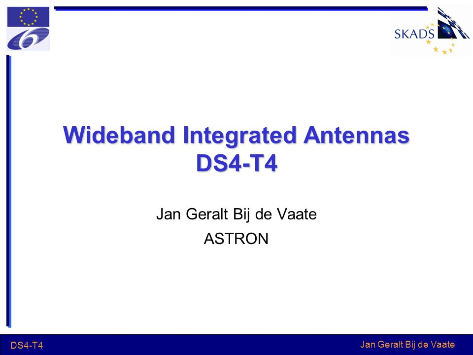 Jan Geralt Bij de Vaate DS4-T4 Wideband Integrated Antennas DS4-T4 Jan Geralt Bij de Vaate ASTRON