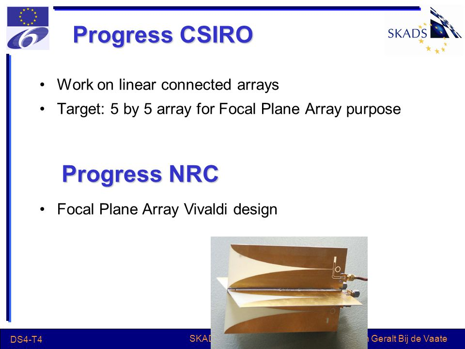 Jan Geralt Bij de Vaate DS4-T4 SKADS Review 2006 Progress CSIRO Work on linear connected arrays Target: 5 by 5 array for Focal Plane Array purpose Progress NRC Focal Plane Array Vivaldi design