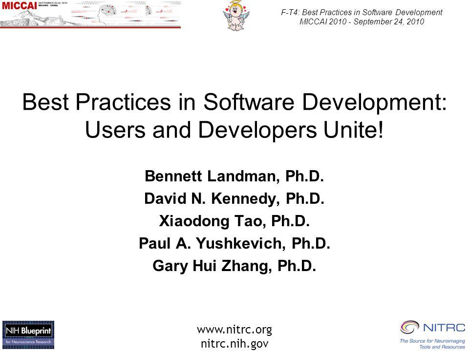 www.nitrc.org nitrc.nih.gov F-T4: Best Practices in Software Development MICCAI 2010 - September 24, 2010 Best Practices in Software Development: Users and Developers Unite.
