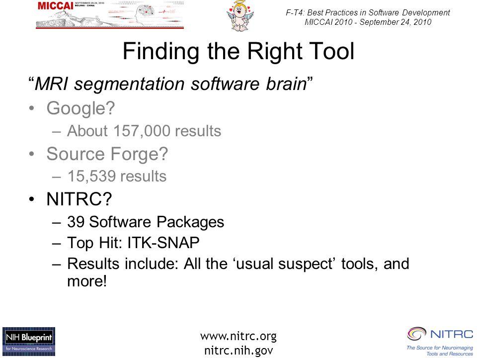 www.nitrc.org nitrc.nih.gov F-T4: Best Practices in Software Development MICCAI 2010 - September 24, 2010 Finding the Right Tool MRI segmentation software brain Google.