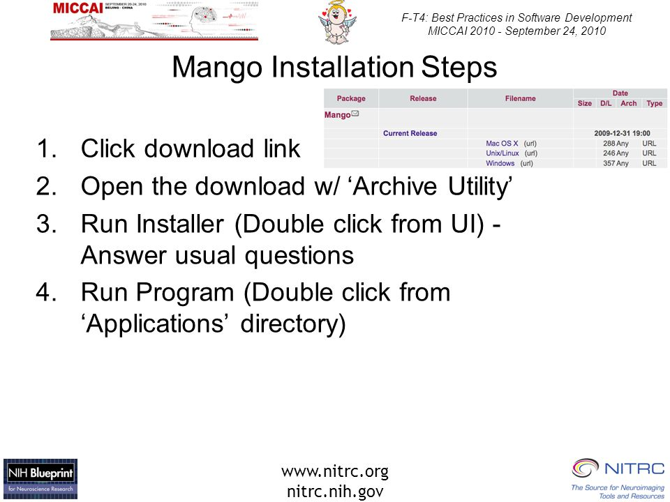 www.nitrc.org nitrc.nih.gov F-T4: Best Practices in Software Development MICCAI 2010 - September 24, 2010 Mango Installation Steps 1.Click download link 2.Open the download w/ 'Archive Utility' 3.Run Installer (Double click from UI) - Answer usual questions 4.Run Program (Double click from 'Applications' directory)