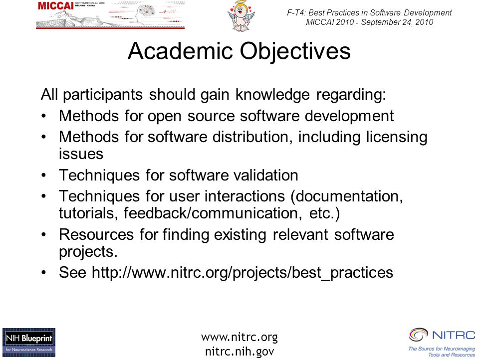 www.nitrc.org nitrc.nih.gov F-T4: Best Practices in Software Development MICCAI 2010 - September 24, 2010 Academic Objectives All participants should gain knowledge regarding: Methods for open source software development Methods for software distribution, including licensing issues Techniques for software validation Techniques for user interactions (documentation, tutorials, feedback/communication, etc.) Resources for finding existing relevant software projects.