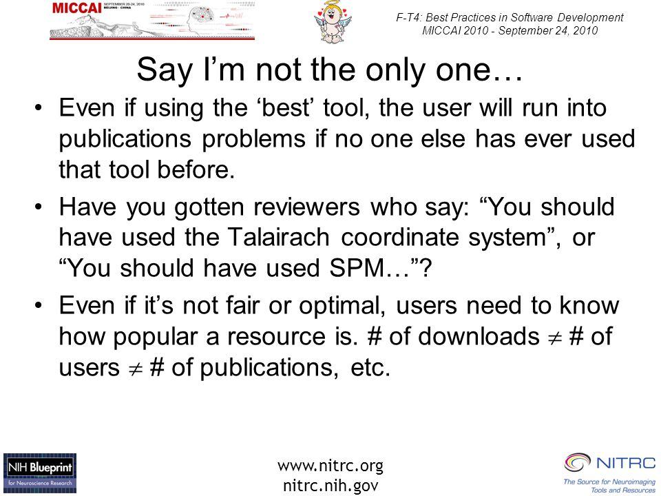 www.nitrc.org nitrc.nih.gov F-T4: Best Practices in Software Development MICCAI 2010 - September 24, 2010 Say I'm not the only one… Even if using the 'best' tool, the user will run into publications problems if no one else has ever used that tool before.
