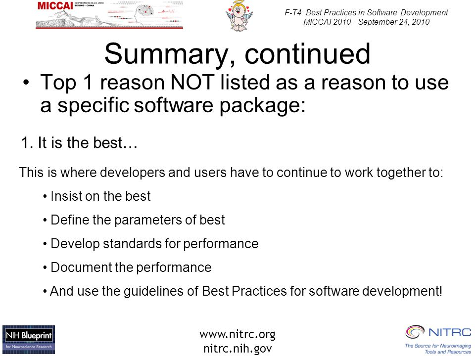 www.nitrc.org nitrc.nih.gov F-T4: Best Practices in Software Development MICCAI 2010 - September 24, 2010 Summary, continued Top 1 reason NOT listed as a reason to use a specific software package: 1.