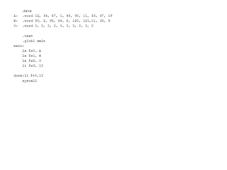 . data A:.word 12, 34, 67, 1, 45, 90, 11, 33, 67, 19 B:.word 90, 2, 93, 66, 8, 120, 121,11, 33, 9 C:.word 0, 0, 0, 0, 0, 0, 0, 0, 0, 0.text.globl main main: la $s0, A la $s1, B la $s2, C li $s3, 10 done:li $v0,10 syscall