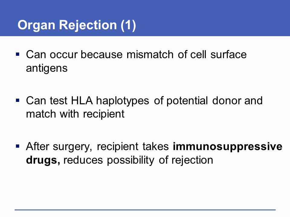 Organ Rejection (1)  Can occur because mismatch of cell surface antigens  Can test HLA haplotypes of potential donor and match with recipient  Afte