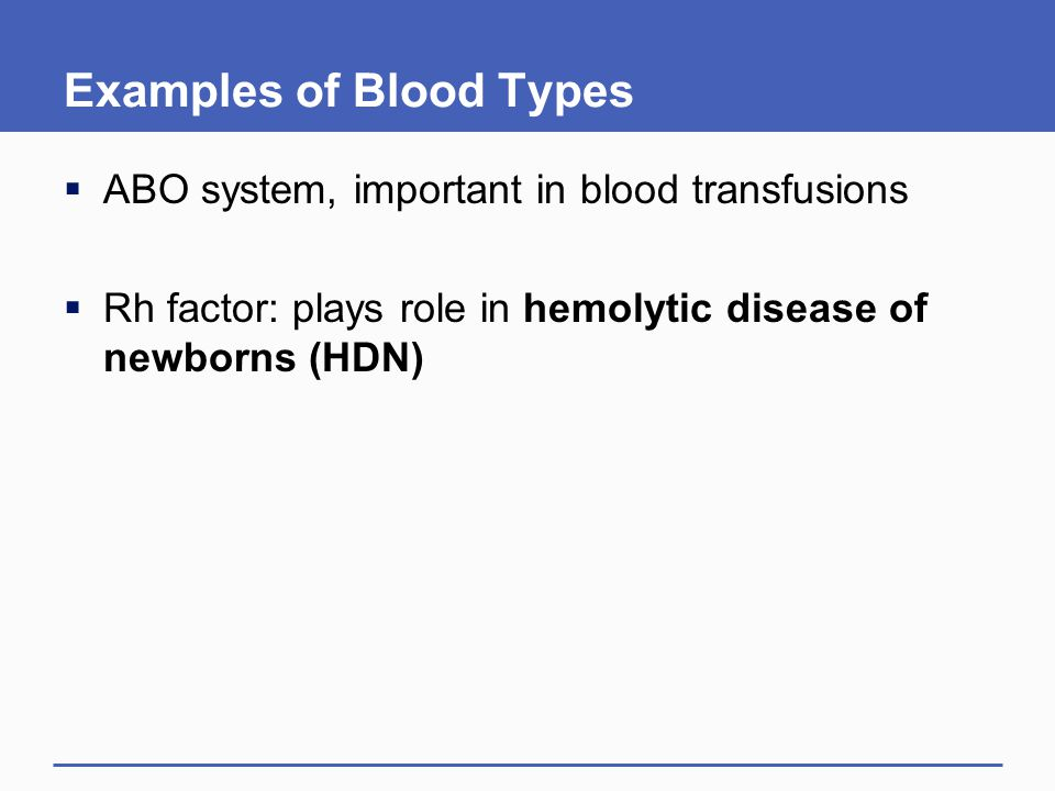 Examples of Blood Types  ABO system, important in blood transfusions  Rh factor: plays role in hemolytic disease of newborns (HDN)