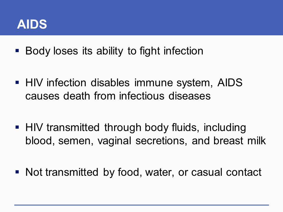 AIDS  Body loses its ability to fight infection  HIV infection disables immune system, AIDS causes death from infectious diseases  HIV transmitted