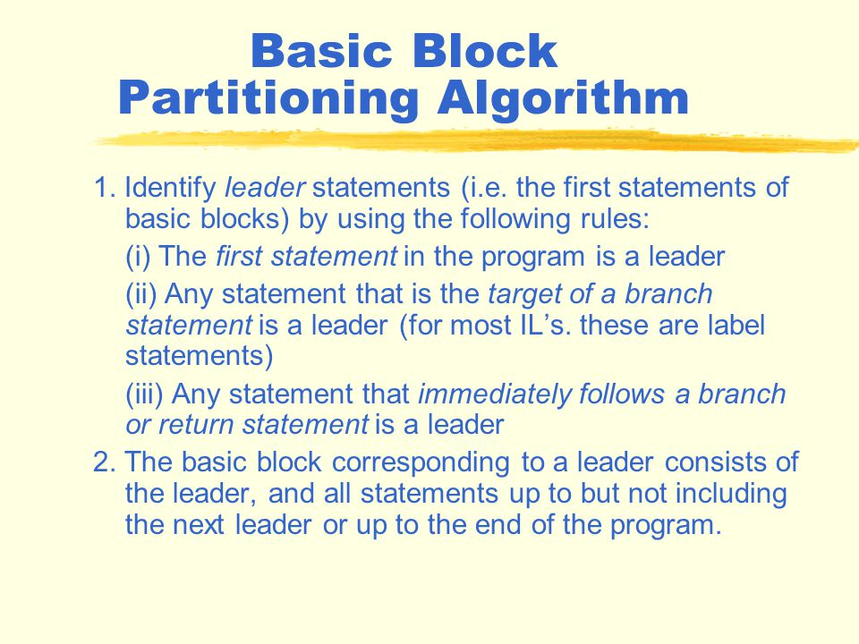 Basic Blocks Only the last statement of a basic block can be a branch statement and only the first statement of a basic block can be a target of a branch.