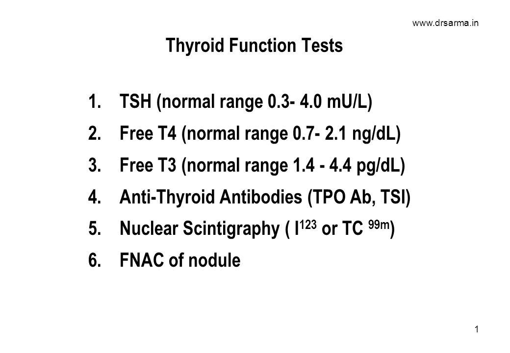 www.drsarma.in 1 Thyroid Function Tests 1.TSH (normal range 0.3- 4.0 mU/L) 2.Free T4 (normal range 0.7- 2.1 ng/dL) 3.Free T3 (normal range 1.4 - 4.4 pg/dL) 4.Anti-Thyroid Antibodies (TPO Ab, TSI) 5.Nuclear Scintigraphy ( I 123 or TC 99m ) 6.FNAC of nodule