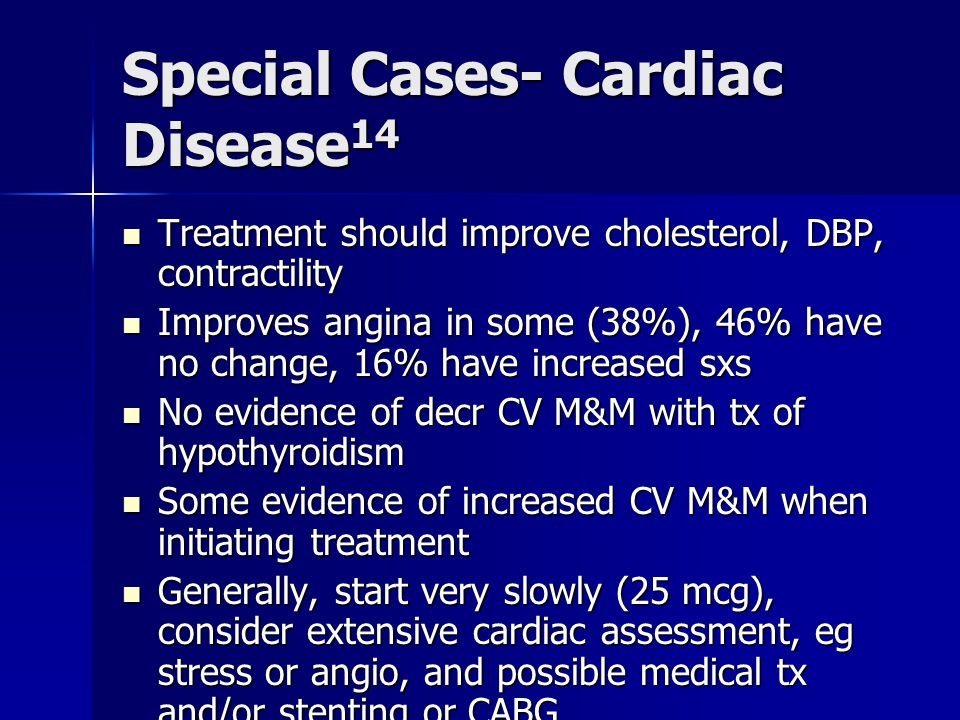 Special Cases- Cardiac Disease 14 Treatment should improve cholesterol, DBP, contractility Treatment should improve cholesterol, DBP, contractility Improves angina in some (38%), 46% have no change, 16% have increased sxs Improves angina in some (38%), 46% have no change, 16% have increased sxs No evidence of decr CV M&M with tx of hypothyroidism No evidence of decr CV M&M with tx of hypothyroidism Some evidence of increased CV M&M when initiating treatment Some evidence of increased CV M&M when initiating treatment Generally, start very slowly (25 mcg), consider extensive cardiac assessment, eg stress or angio, and possible medical tx and/or stenting or CABG Generally, start very slowly (25 mcg), consider extensive cardiac assessment, eg stress or angio, and possible medical tx and/or stenting or CABG
