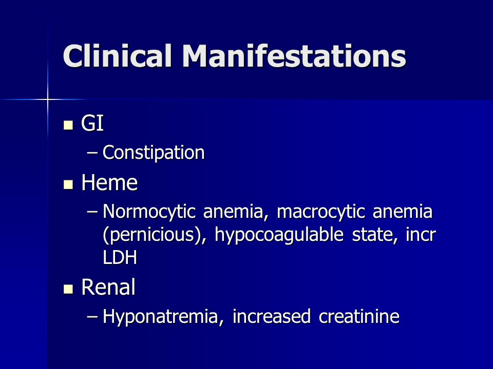Clinical Manifestations GI GI –Constipation Heme Heme –Normocytic anemia, macrocytic anemia (pernicious), hypocoagulable state, incr LDH Renal Renal –Hyponatremia, increased creatinine