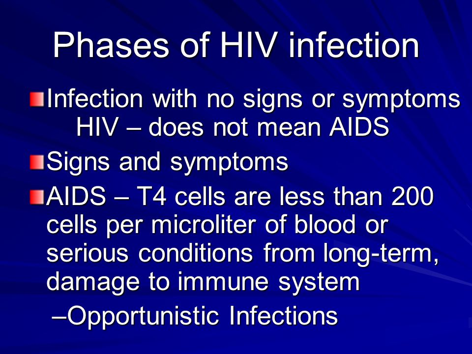 Phases of HIV infection Infection with no signs or symptoms HIV – does not mean AIDS Signs and symptoms AIDS – T4 cells are less than 200 cells per mi