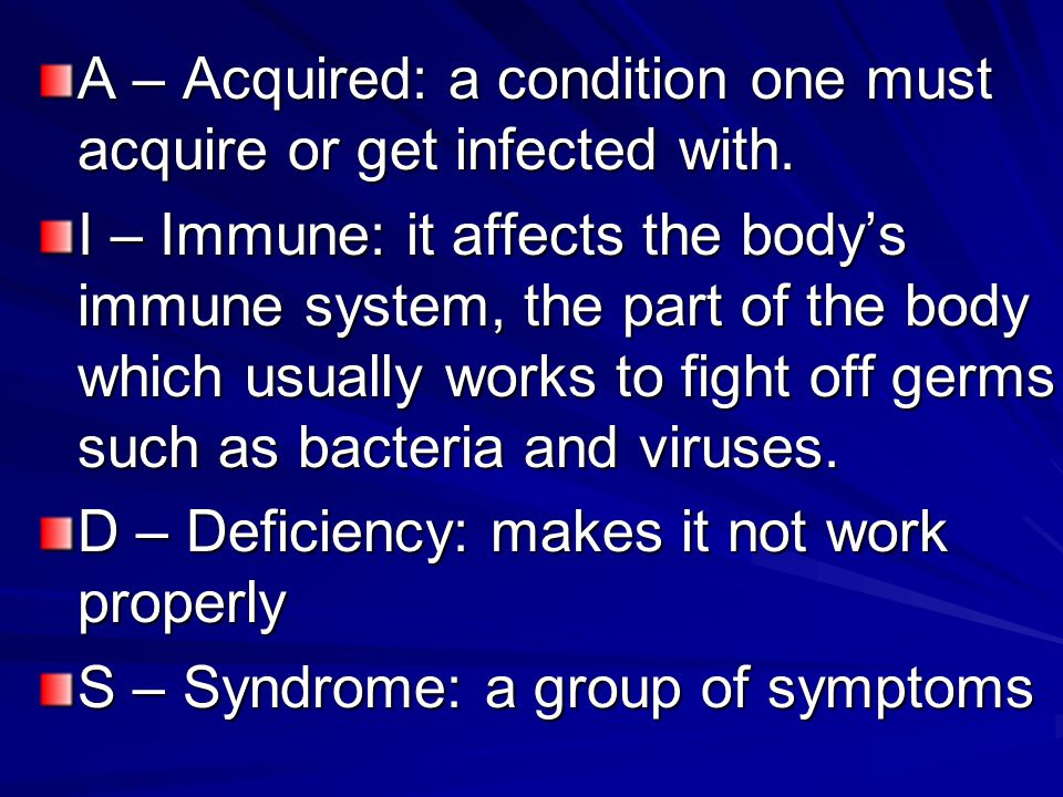 A – Acquired: a condition one must acquire or get infected with. I – Immune: it affects the body's immune system, the part of the body which usually w