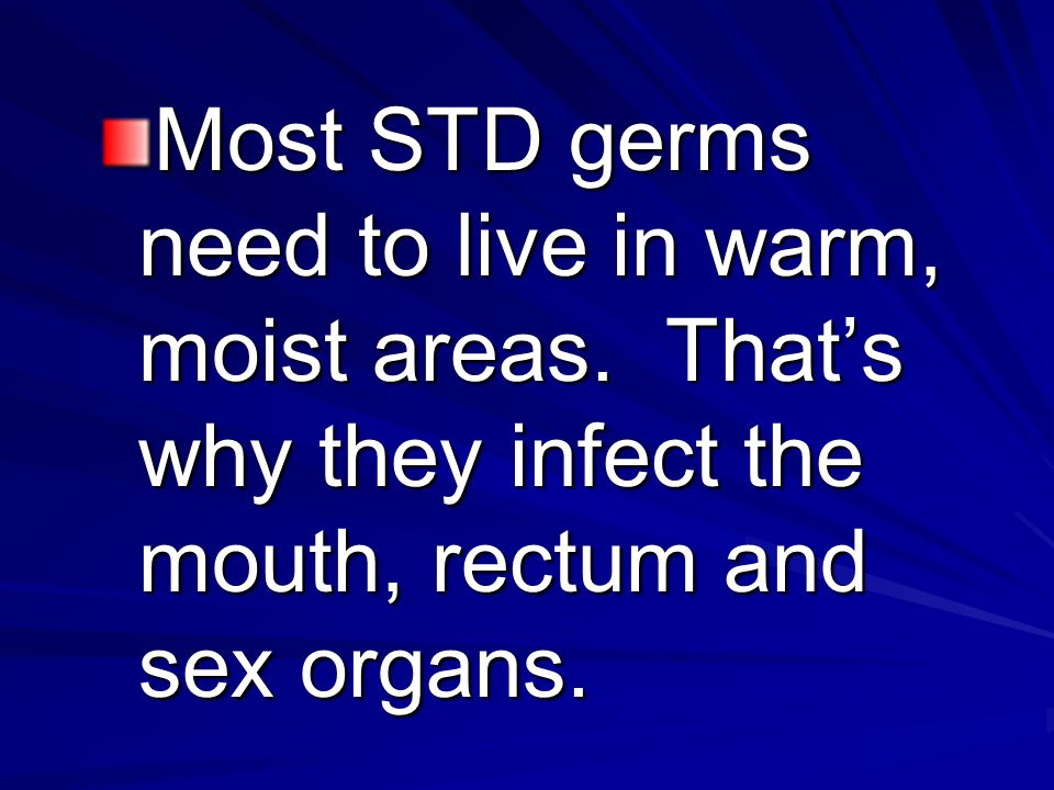 Most STD germs need to live in warm, moist areas. That's why they infect the mouth, rectum and sex organs.