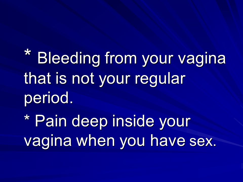 * Bleeding from your vagina that is not your regular period. * Pain deep inside your vagina when you have sex. * Pain deep inside your vagina when you
