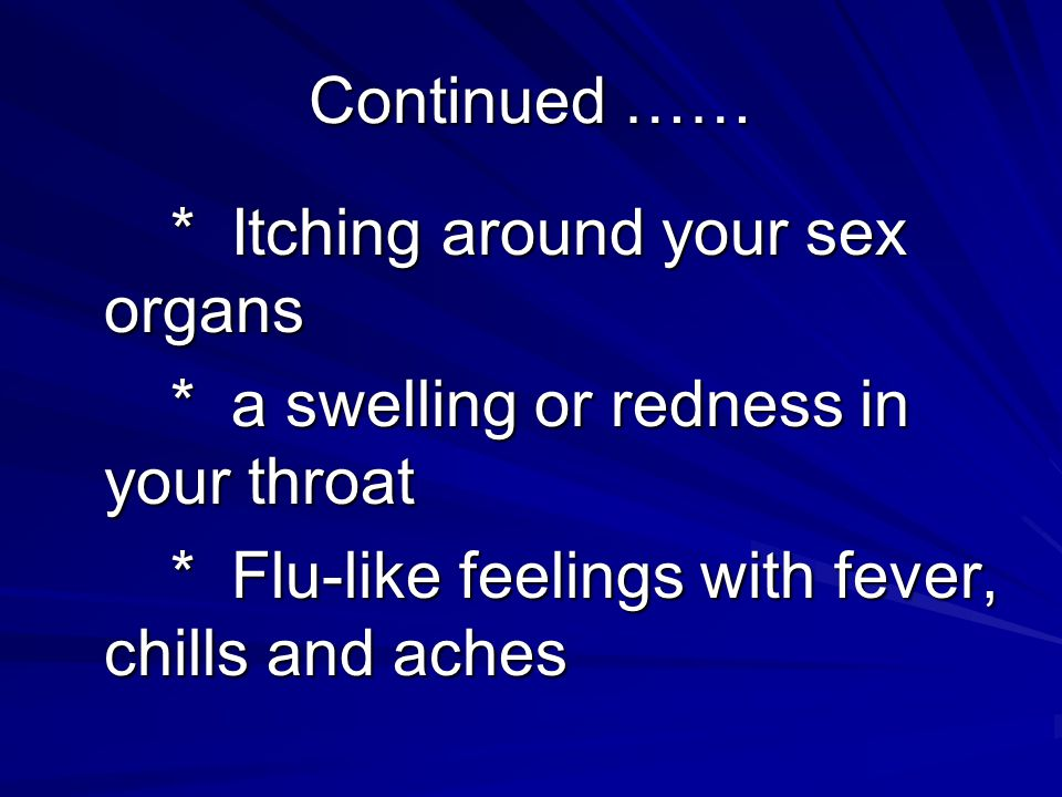 Continued …… * Itching around your sex organs * a swelling or redness in your throat * Flu-like feelings with fever, chills and aches