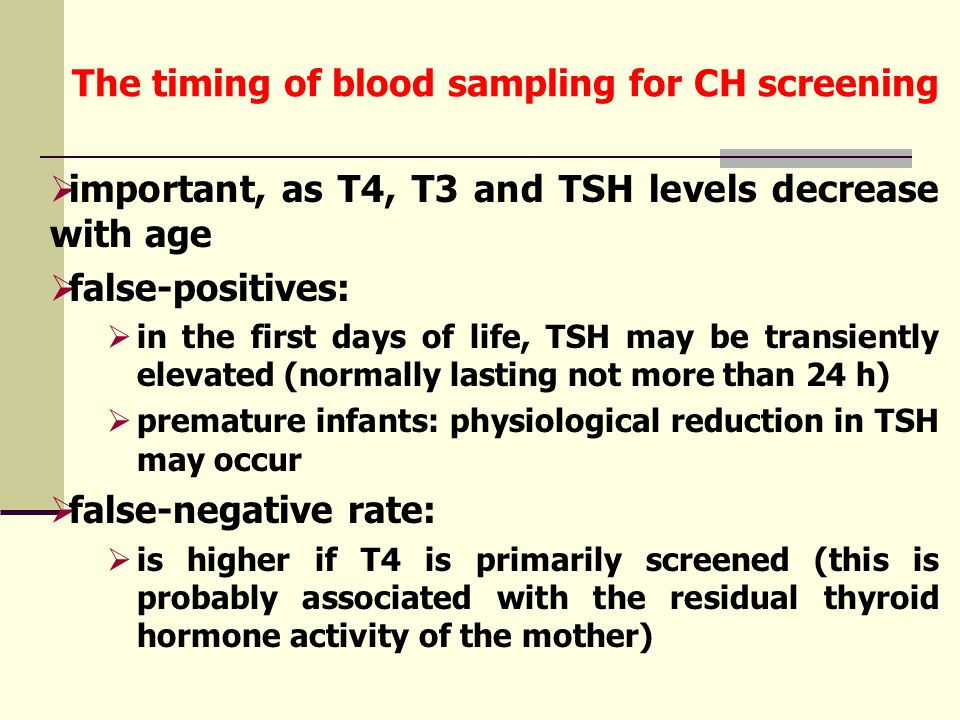 The timing of blood sampling for CH screening  important, as T4, T3 and TSH levels decrease with age  false-positives:  in the first days of life, TSH may be transiently elevated (normally lasting not more than 24 h)  premature infants: physiological reduction in TSH may occur  false-negative rate:  is higher if T4 is primarily screened (this is probably associated with the residual thyroid hormone activity of the mother)