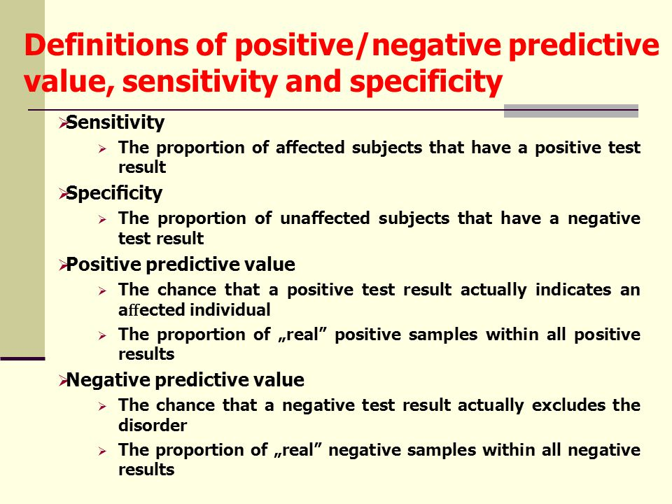 "Definitions of positive/negative predictive value, sensitivity and specificity  Sensitivity  The proportion of affected subjects that have a positive test result  Specificity  The proportion of unaffected subjects that have a negative test result  Positive predictive value  The chance that a positive test result actually indicates an a ff ected individual  The proportion of ""real positive samples within all positive results  Negative predictive value  The chance that a negative test result actually excludes the disorder  The proportion of ""real negative samples within all negative results"