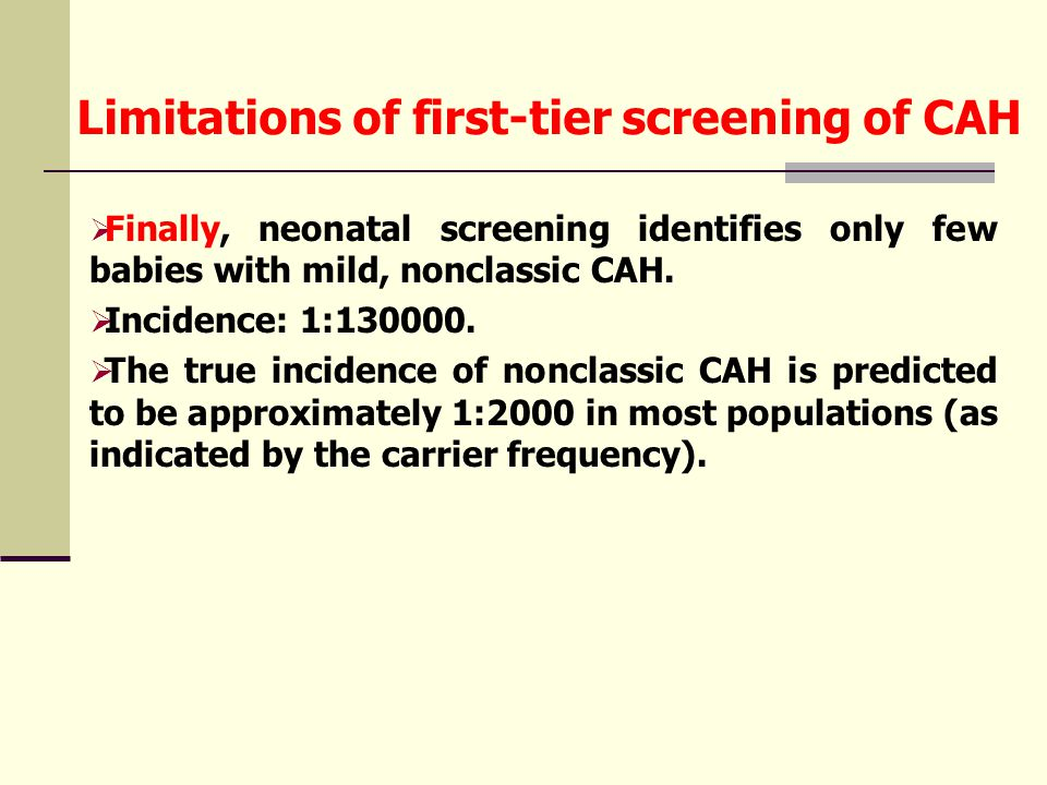 Limitations of first-tier screening of CAH  Finally, neonatal screening identifies only few babies with mild, nonclassic CAH.