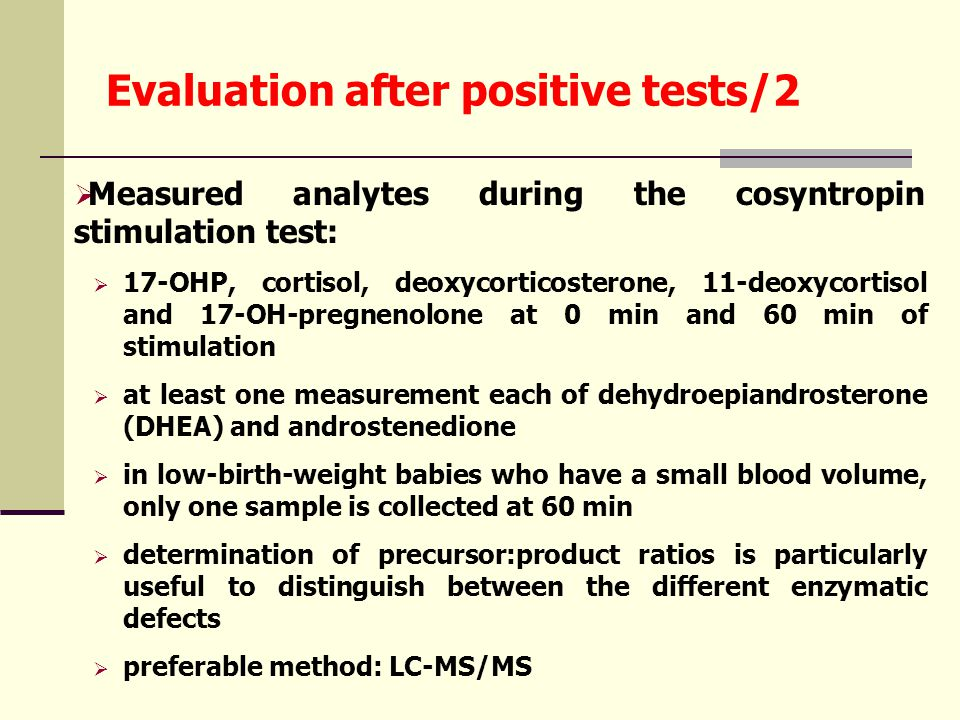 Evaluation after positive tests/2  Measured analytes during the cosyntropin stimulation test:  17-OHP, cortisol, deoxycorticosterone, 11-deoxycortisol and 17-OH-pregnenolone at 0 min and 60 min of stimulation  at least one measurement each of dehydroepiandrosterone (DHEA) and androstenedione  in low-birth-weight babies who have a small blood volume, only one sample is collected at 60 min  determination of precursor:product ratios is particularly useful to distinguish between the different enzymatic defects  preferable method: LC-MS/MS