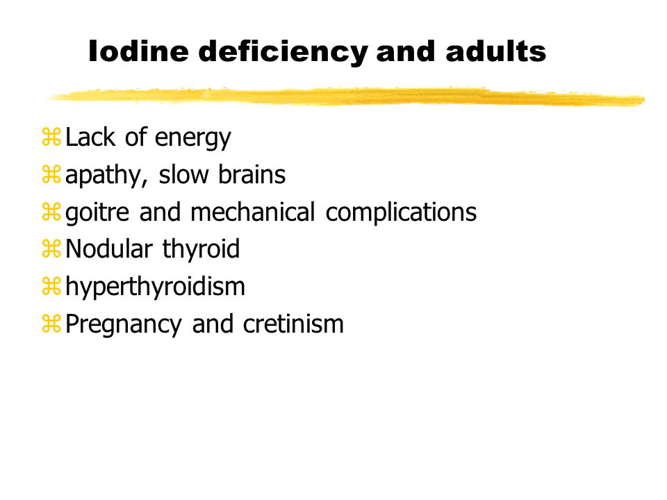 Iodine deficiency and adults zLack of energy zapathy, slow brains zgoitre and mechanical complications zNodular thyroid zhyperthyroidism zPregnancy and cretinism