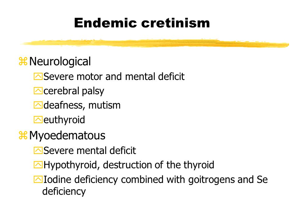 Endemic cretinism zNeurological ySevere motor and mental deficit ycerebral palsy ydeafness, mutism yeuthyroid zMyoedematous ySevere mental deficit yHypothyroid, destruction of the thyroid yIodine deficiency combined with goitrogens and Se deficiency