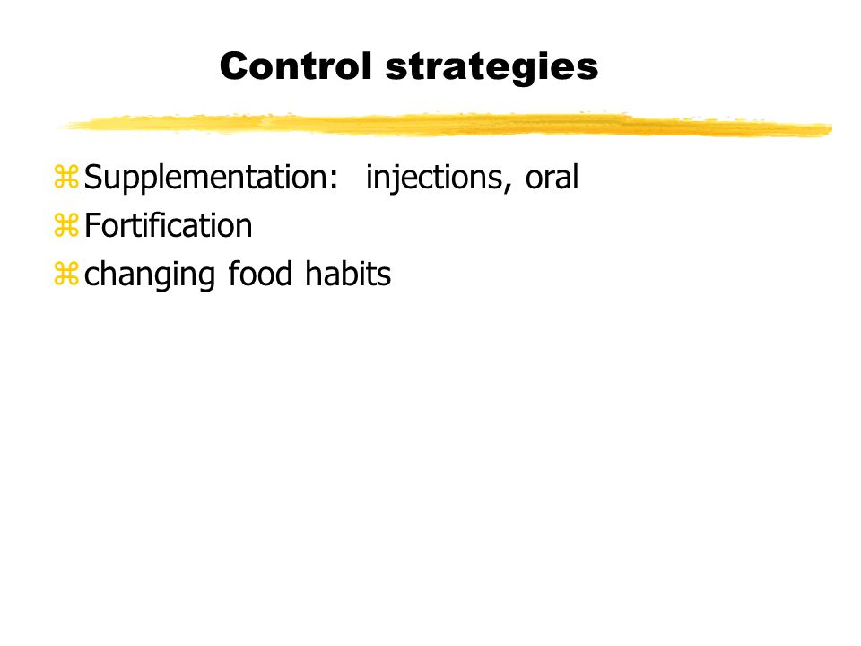 Control strategies zSupplementation: injections, oral zFortification zchanging food habits