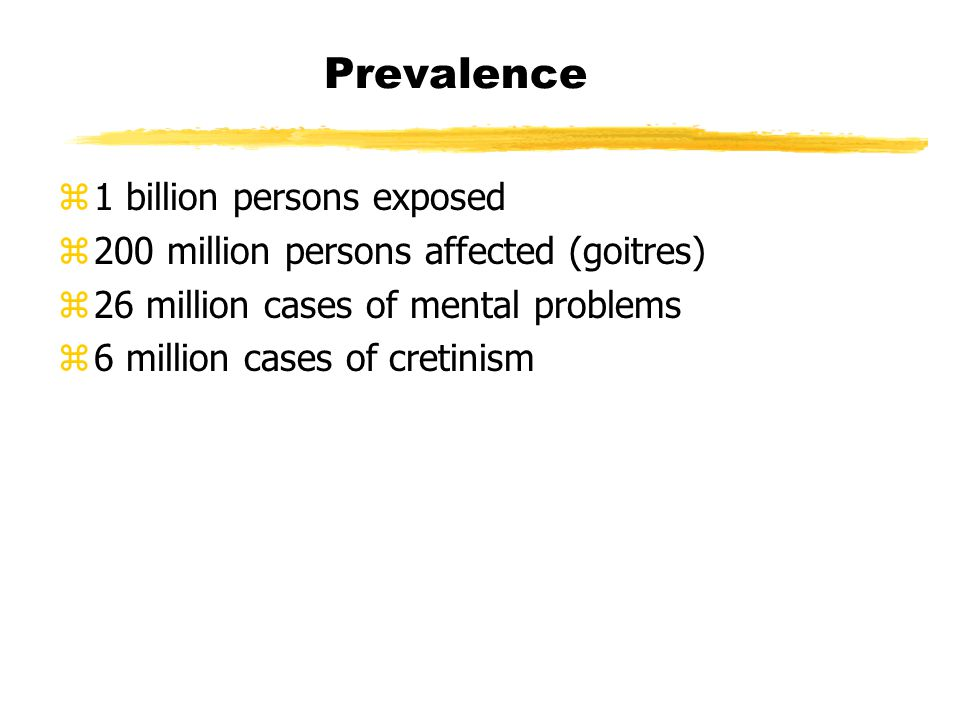 Prevalence z1 billion persons exposed z200 million persons affected (goitres) z26 million cases of mental problems z6 million cases of cretinism