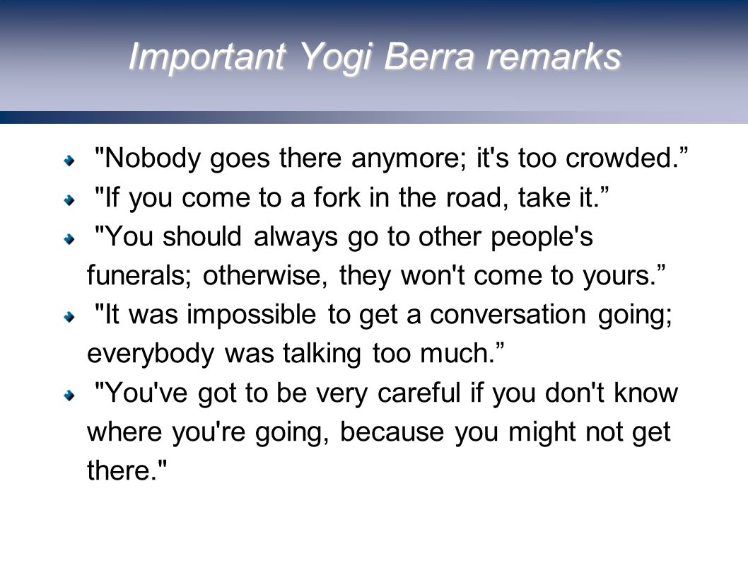 Important Yogi Berra remarks Nobody goes there anymore; it s too crowded. If you come to a fork in the road, take it. You should always go to other people s funerals; otherwise, they won t come to yours. It was impossible to get a conversation going; everybody was talking too much. You ve got to be very careful if you don t know where you re going, because you might not get there.