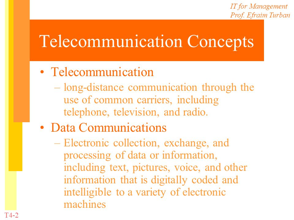 IT for Management Prof. Efraim Turban T4-2 Telecommunication Concepts Telecommunication –long-distance communication through the use of common carrier