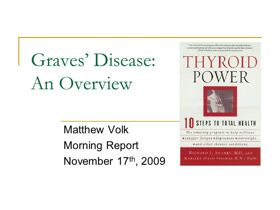 Graves' Disease: An Overview Matthew Volk Morning Report November 17 th, 2009