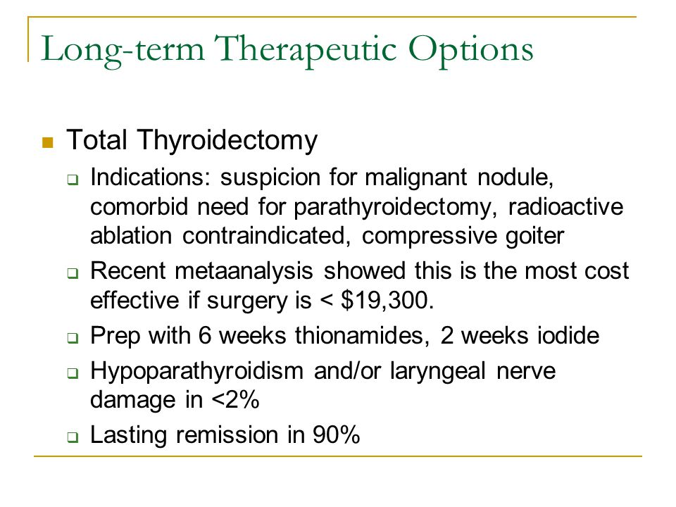 Long-term Therapeutic Options Total Thyroidectomy  Indications: suspicion for malignant nodule, comorbid need for parathyroidectomy, radioactive ablation contraindicated, compressive goiter  Recent metaanalysis showed this is the most cost effective if surgery is < $19,300.