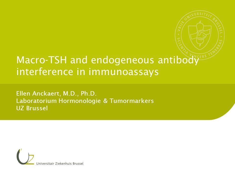 Macro-TSH and endogeneous antibody interference in immunoassays Ellen Anckaert, M.D., Ph.D. Laboratorium Hormonologie & Tumormarkers UZ Brussel