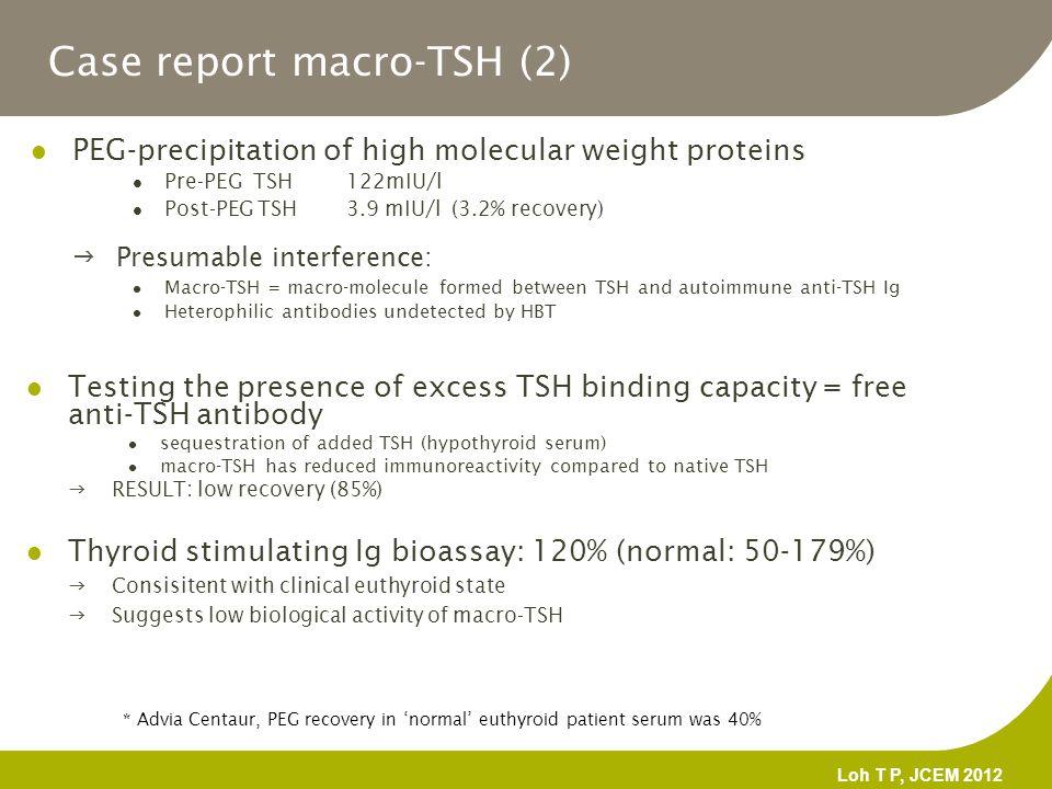 Case report macro-TSH (2) PEG-precipitation of high molecular weight proteins Pre-PEG TSH 122mIU/l Post-PEG TSH 3.9 mIU/l(3.2% recovery) * Advia Centa