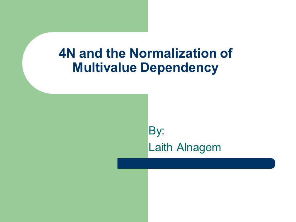 4N and the Normalization of Multivalue Dependency By: Laith Alnagem