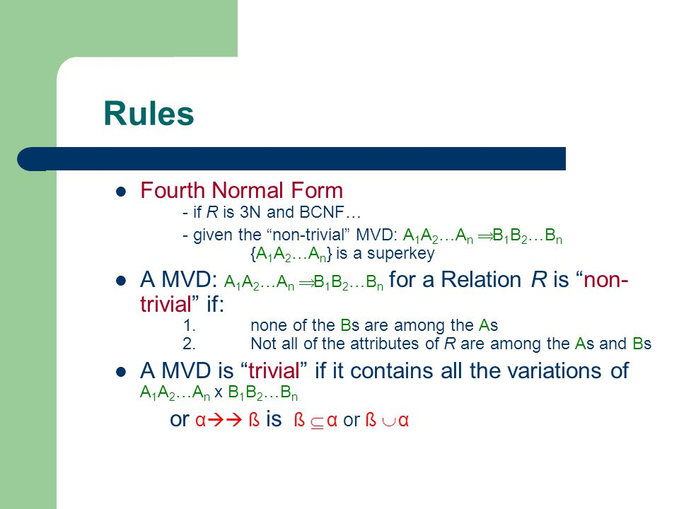 Rules Fourth Normal Form - if R is 3N and BCNF… - given the non-trivial MVD: A 1 A 2 …A n  B 1 B 2 …B n {A 1 A 2 …A n } is a superkey A MVD: A 1 A 2 …A n  B 1 B 2 …B n for a Relation R is non- trivial if: 1.none of the Bs are among the As 2.Not all of the attributes of R are among the As and Bs A MVD is trivial if it contains all the variations of A 1 A 2 …A n x B 1 B 2 …B n.