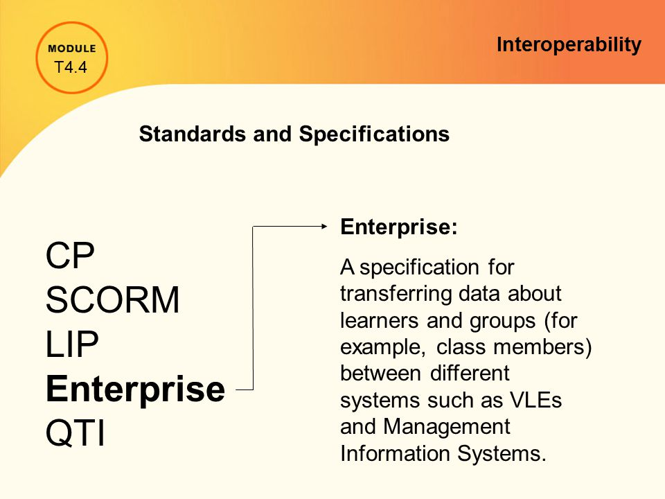 Standards and Specifications CP SCORM LIP Enterprise QTI Enterprise: A specification for transferring data about learners and groups (for example, cla