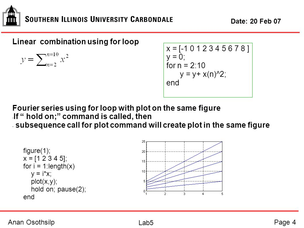 Anan OsothsilpPage 4 Lab5 Date: 20 Feb 07 Linear combination using for loop Fourier series using for loop with plot on the same figure - If hold on; command is called, then - subsequence call for plot command will create plot in the same figure x = [-1 0 1 2 3 4 5 6 7 8 ] y = 0; for n = 2:10 y = y+ x(n)^2; end figure(1); x = [1 2 3 4 5]; for i = 1:length(x) y = i*x; plot(x,y); hold on; pause(2); end