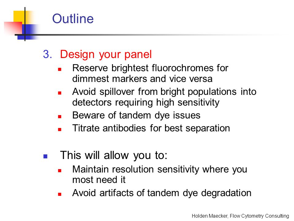 Holden Maecker, Flow Cytometry Consulting Outline 3.Design your panel Reserve brightest fluorochromes for dimmest markers and vice versa Avoid spillov