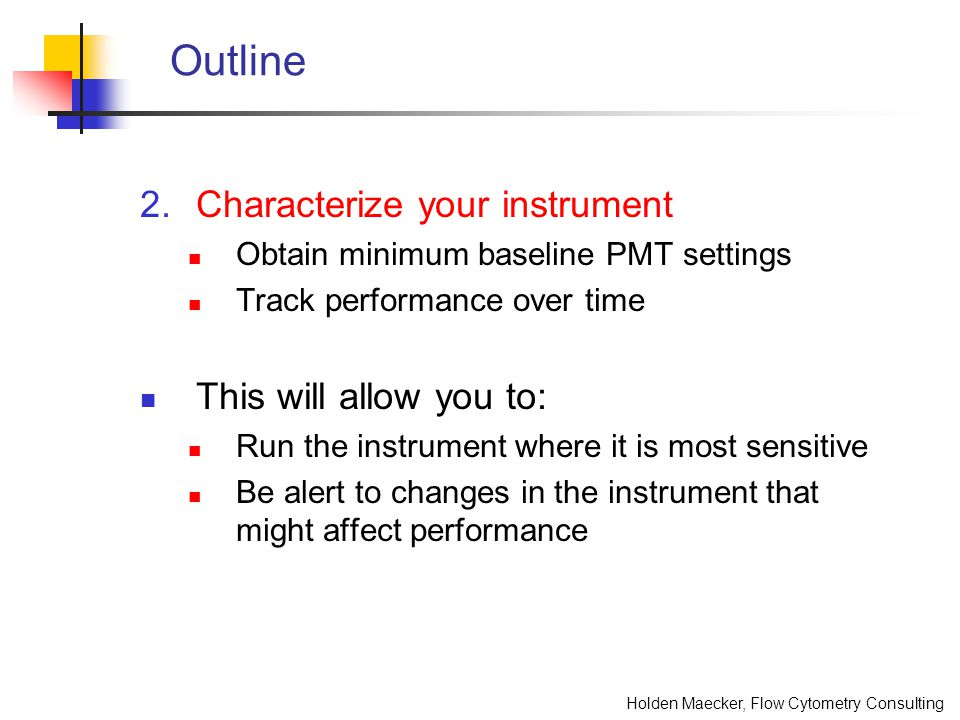 Holden Maecker, Flow Cytometry Consulting Outline 4.Optimize settings for your panel Derive experiment-specific PMT settings Run compensation controls for each experiment This will allow you to: Use settings most appropriate for your panel Avoid gross errors of compensation