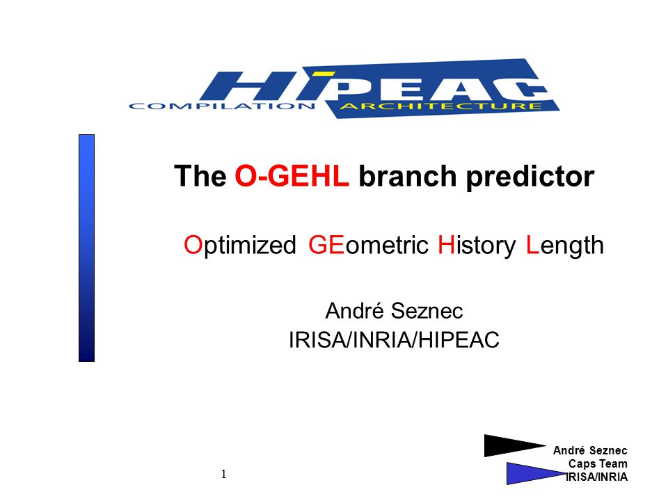 André Seznec Caps Team IRISA/INRIA 1 The O-GEHL branch predictor Optimized GEometric History Length André Seznec IRISA/INRIA/HIPEAC