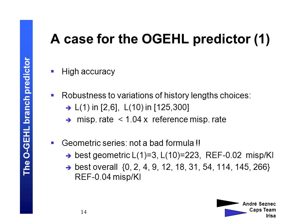 The O-GEHL branch predictor André Seznec Caps Team Irisa 14 A case for the OGEHL predictor (1)  High accuracy  Robustness to variations of history lengths choices:  L(1) in [2,6], L(10) in [125,300]  misp.