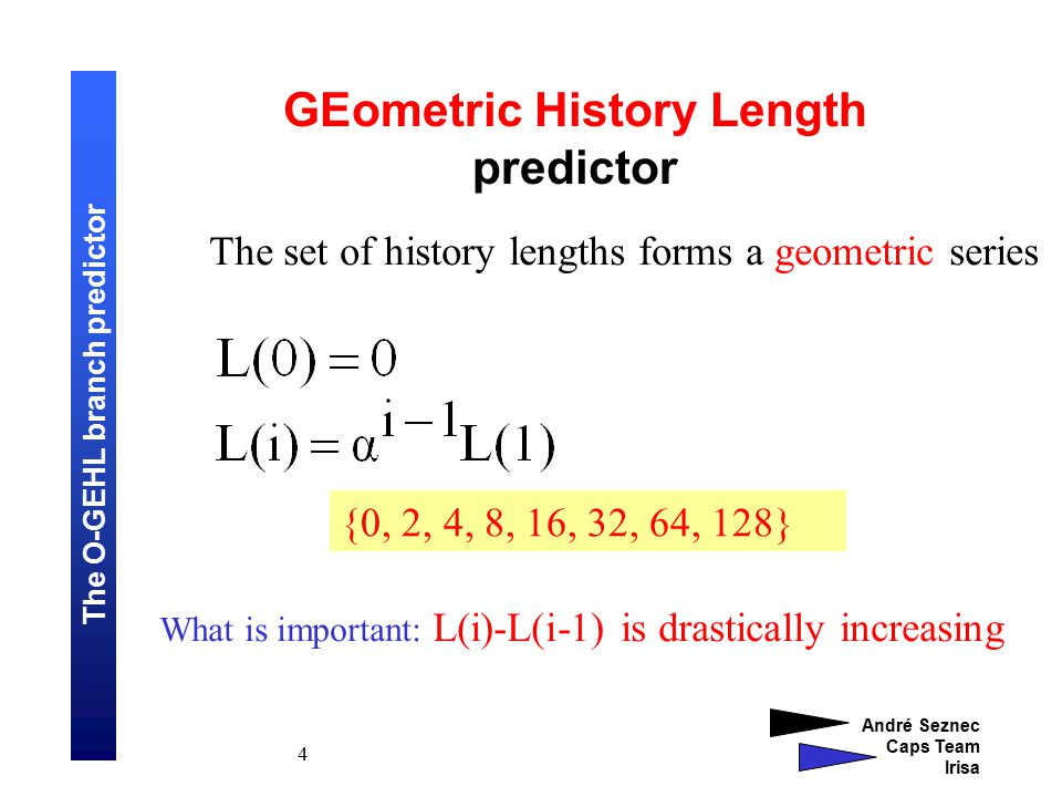 The O-GEHL branch predictor André Seznec Caps Team Irisa 4 GEometric History Length predictor The set of history lengths forms a geometric series {0, 2, 4, 8, 16, 32, 64, 128} What is important: L(i)-L(i-1) is drastically increasing
