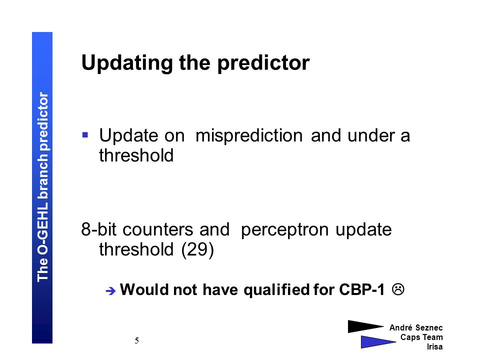 The O-GEHL branch predictor André Seznec Caps Team Irisa 16 A case for the O-GEHL predictor (3)  O-GEHL predictor uses only global information  Can be ahead pipelined  Prediction computation logic complexity is low (The End)
