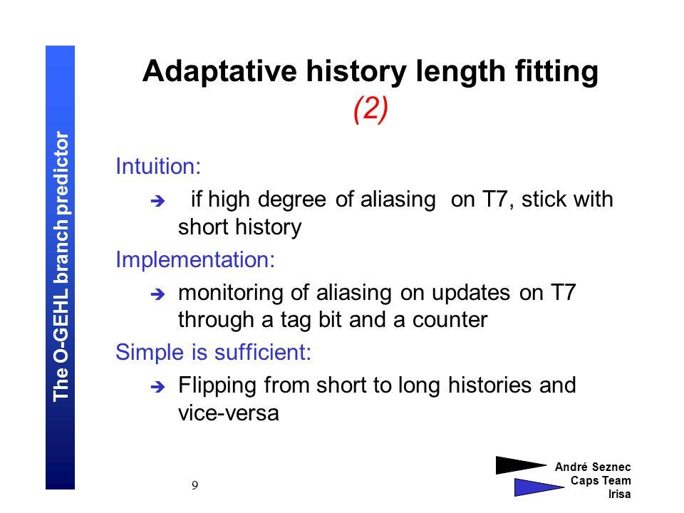The O-GEHL branch predictor André Seznec Caps Team Irisa 10 ∑ L(4) L(3) or L(6) L(2) L(1) or L(5) L(0) TO T1 T2 T3 T4 Tag bits