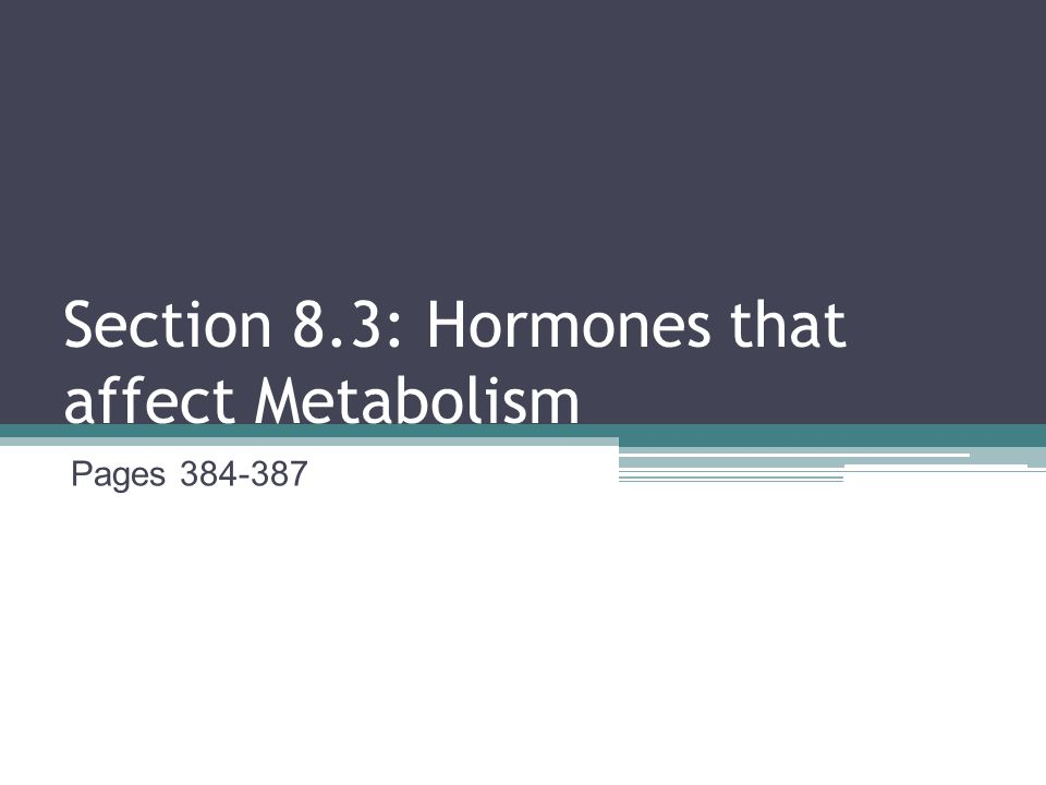 Section 8.3: Hormones that affect Metabolism Pages 384-387